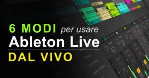 6 Modi per usare Ableton Live dal vivo